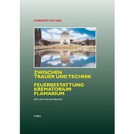 Zwischen Trauer und Technik Feuerbestattung, Krematorium, Flamarium. Eine Kulturgeschichte